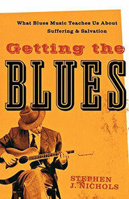 Getting the Blues (What Blues Music Teaches Us about Suffering and Salvation) by Stephen J. Nichols, 9781587432125