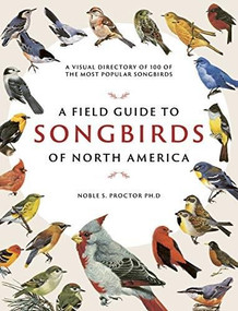 A Field Guide to Songbirds of North America (A Visual Directory of 100 of the Most Popular Songbirds) by Noble S. Proctor, 9780785839477