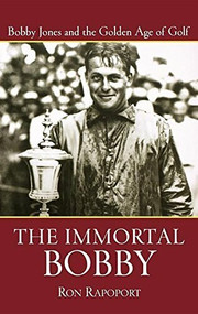 The Immortal Bobby (Bobby Jones and the Golden Age of Golf) by Ron Rapoport, 9780471473725