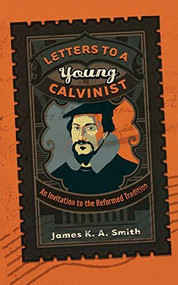 Letters to a Young Calvinist (An Invitation to the Reformed Tradition) by James K. A. Smith, 9781587432941