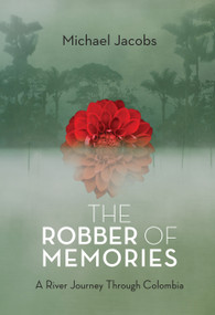 The Robber of Memories (A River Journey Through Colombia) by Michael Jacobs, 9781619021969
