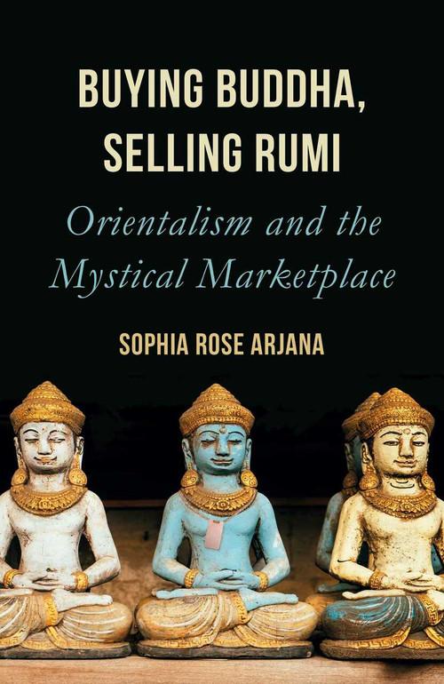 Buying Buddha, Selling Rumi (Orientalism and the Mystical Marketplace) by Sophia Rose Arjana, 9781786077714