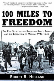 100 Miles to Freedom (The Epic Story of the Rescue of Santo Tomas and the Liberation of Manila: 1943-1945) by Robert B. Holland, 9781596527751