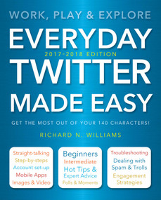 Everyday Twitter Made Easy (Updated for 2017-2018) (Work, Play and Explore) by Richard Williams, 9781786645531