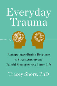 Everyday Trauma (Remapping the Brain's Response to Stress, Anxiety, and Painful Memories for a Better Life) by Tracey Shors, PhD, 9781250247001