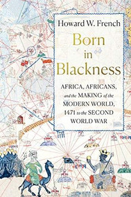 Born in Blackness (Africa, Africans, and the Making of the Modern World, 1471 to the Second World War) by Howard W. French, 9781631495823