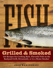 Fish Grilled & Smoked (150 Recipes for Cooking Rich, Flavorful Fish on the Backyard Grill, Streamside, or in a Home Smoker) by John Manikowski, 9781580175029