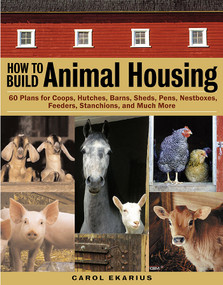 How to Build Animal Housing (60 Plans for Coops, Hutches, Barns, Sheds, Pens, Nestboxes, Feeders, Stanchions, and Much More) by Carol Ekarius, 9781580175272
