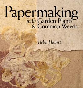 Papermaking with Garden Plants & Common Weeds by Helen Hiebert, 9781580176224