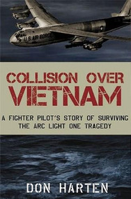 Collision Over Vietnam (A Fighter Pilot's Story of Surviving the ARC Light One Tragedy) by Don Harten, 9781596528369
