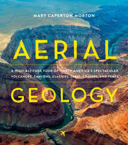 Aerial Geology (A High-Altitude Tour of North America's Spectacular Volcanoes, Canyons, Glaciers, Lakes, Craters, and Peaks) by Mary Caperton Morton, 9781604697629