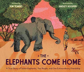The Elephants Come Home (A True Story of Seven Elephants, Two People, and One Extraordinary Friendship) by Kim Tomsic, Hadley Hooper, 9781452127835