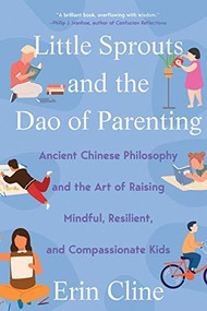 Little Sprouts and the Dao of Parenting (Ancient Chinese Philosophy and the Art of Raising Mindful, Resilient, and Compassionate Kids) - 9780393541519 by Erin Cline, 9780393541519
