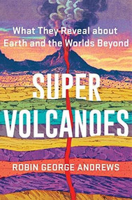 Super Volcanoes (What They Reveal about Earth and the Worlds Beyond) by Robin George Andrews, 9780393542066
