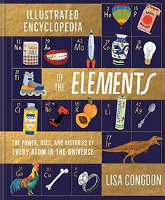 The Illustrated Encyclopedia of the Elements (The Powers, Uses, and Histories of Every Atom in the Universe) by Lisa Congdon, 9781452161594