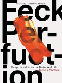 Feck Perfuction: Dangerous Ideas on the Business of Life (Business Books, Graphic Design Books, Books on Success) by James Victore, Danielle LaPorte, 9781452166360