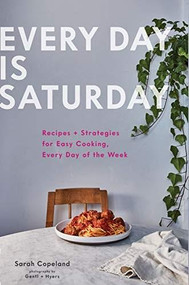 Every Day is Saturday: Recipes + Strategies for Easy Cooking, Every Day of the Week (Easy Cookbooks, Weeknight Cookbook, Easy Dinner Recipes) by Sarah Copeland, Gentl & Hyers, 9781452168524