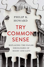Try Common Sense (Replacing the Failed Ideologies of Right and Left) by Philip K. Howard, 9781324001768