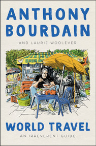 World Travel (An Irreverent Guide) by Anthony Bourdain, Laurie Woolever, 9780062802798