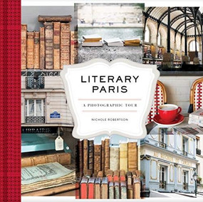 Literary Paris (A Photographic Tour (Paris Photography Book, Books About Paris, Paris Coffee Table Book)) by Nichole Robertson, 9781452169354
