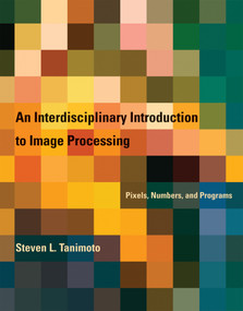 An Interdisciplinary Introduction to Image Processing (Pixels, Numbers, and Programs) by Steven L. Tanimoto, 9780262017169