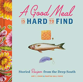 A Good Meal Is Hard to Find (Storied Recipes from the Deep South (Southern Cookbook, Soul Food Cookbook)) by Amy C. Evans, Martha Hall Foose, 9781452169781