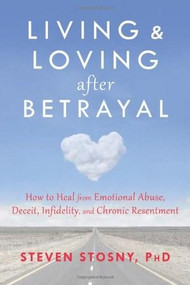 Living and Loving after Betrayal (How to Heal from Emotional Abuse, Deceit, Infidelity, and Chronic Resentment) by Steven Stosny, 9781608827527