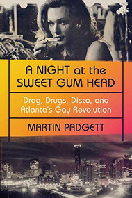 A Night at the Sweet Gum Head (Drag, Drugs, Disco, and Atlanta's Gay Revolution) by Martin Padgett, 9781324007128
