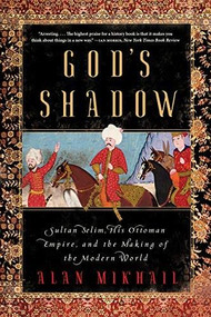 God's Shadow (Sultan Selim, His Ottoman Empire, and the Making of the Modern World) - 9781324091028 by Alan Mikhail, 9781324091028