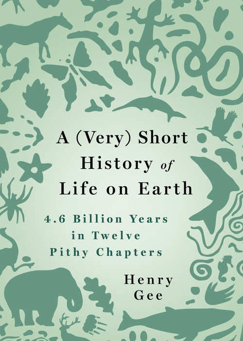 A (Very) Short History of Life on Earth (4.6 Billion Years in 12 Pithy Chapters) by Henry Gee, 9781250276650