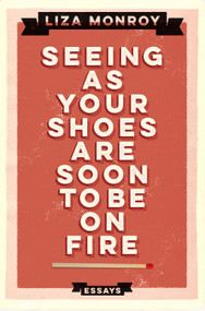Seeing As Your Shoes Are Soon to be on Fire (Essays) by Liza Monroy, 9781593766498