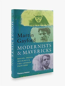 Modernists and Mavericks (Bacon, Freud, Hockney and the London Painters) by Martin Gayford, 9780500239773