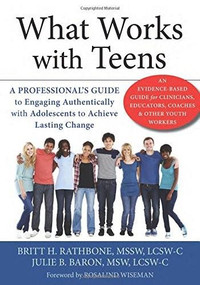 What Works with Teens (A Professional's Guide to Engaging Authentically with Adolescents to Achieve Lasting Change) by Britt H. Rathbone, Julie B. Baron, Rosalind Wiseman, 9781626250772