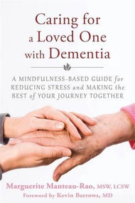 Caring for a Loved One with Dementia (A Mindfulness-Based Guide for Reducing Stress and Making the Best of Your Journey Together) by Marguerite Manteau-Rao, Kevin Barrows, 9781626251571