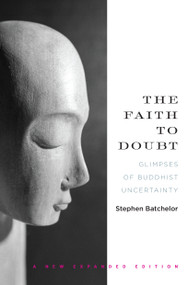 The Faith to Doubt (Glimpses of Buddhist Uncertainty) by Stephen Batchelor, 9781619025356