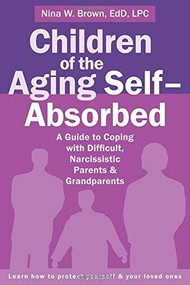 Children of the Aging Self-Absorbed (A Guide to Coping with Difficult, Narcissistic Parents and Grandparents) by Nina W Brown, 9781626252042