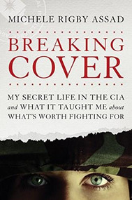 Breaking Cover (My Secret Life in the CIA and What It Taught Me about What's Worth Fighting For) by Michele Rigby Assad, 9781496419590