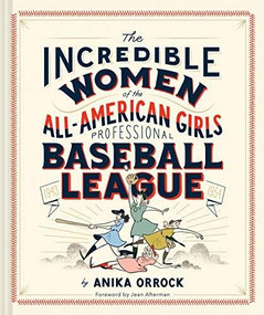 The Incredible Women of the All-American Girls Professional Baseball League by Anika Orrock, 9781452173641