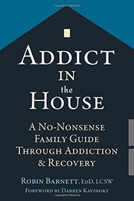 Addict in the House (A No-Nonsense Family Guide Through Addiction and Recovery) by Robin Barnett, Darren Kavinoky, 9781626252608