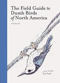 The Field Guide to Dumb Birds of North America (Bird Books, Books for Bird Lovers, Humor Books) by Matt Kracht, 9781452174037