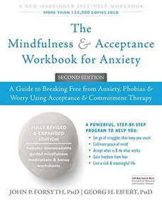 The Mindfulness and Acceptance Workbook for Anxiety (A Guide to Breaking Free from Anxiety, Phobias, and Worry Using Acceptance and Commitment Therapy) by John P. Forsyth, Georg H. Eifert, 9781626253346