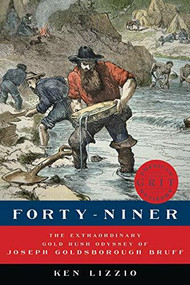 Forty-Niner (The Extraordinary Gold Rush Odyssey of Joseph Goldsborough Bruff) by Ken Lizzio, 9781682680506
