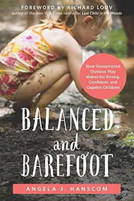 Balanced and Barefoot (How Unrestricted Outdoor Play Makes for Strong, Confident, and Capable Children) by Angela J. Hanscom, Richard Louv, 9781626253735