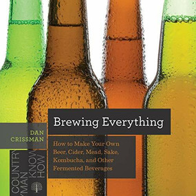 Brewing Everything (How to Make Your Own Beer, Cider, Mead, Sake, Kombucha, and Other Fermented Beverages) by Dan Crissman, 9781682681749