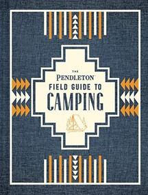 The Pendleton Field Guide to Camping ((Outdoors Camping Book, Beginner Wilderness Guide)) by Pendleton Woolen Mills, 9781452174754