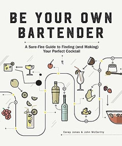Be Your Own Bartender (A Surefire Guide to Finding (and Making) Your Perfect Cocktail) by Carey Jones, John McCarthy, J. Kenji López-Alt, 9781682682692
