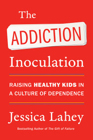 The Addiction Inoculation (Raising Healthy Kids in a Culture of Dependence) by Jessica Lahey, 9780062883780