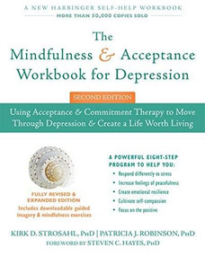 The Mindfulness and Acceptance Workbook for Depression (Using Acceptance and Commitment Therapy to Move Through Depression and Create a Life Worth Living) by Kirk D. Strosahl, Patricia J. Robinson, Steven C. Hayes, 9781626258457