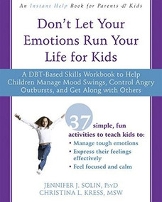 Don't Let Your Emotions Run Your Life for Kids (A DBT-Based Skills Workbook to Help Children Manage Mood Swings, Control Angry Outbursts, and Get Along with Others) by Jennifer J. Solin, Christina Kress, 9781626258594