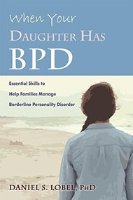 When Your Daughter Has BPD (Essential Skills to Help Families Manage Borderline Personality Disorder) by Daniel S. Lobel, 9781626259560